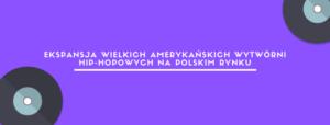 ekspancja wielkich amerykanskich wytworni hip-hopowych na polskim rynku